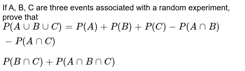 If A, B, C are three events associated with a random experiment, prove that <br> `P(A uu B uu C) = P(A) + P(B) + P(C) - P(A nn B) - P(A nn C)` <br> `P(B nn C) + P (A nn B nn C)`