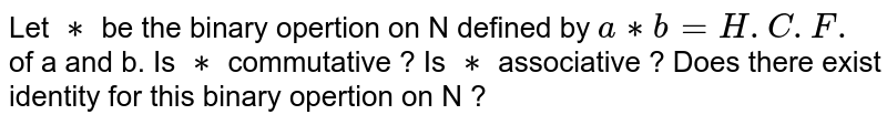 Let `**` be the binary opertion on N defined by `a **b=H.C.F.` of a and b. Is `**` commutative ? Is `**` associative ? Does there exist identity for this binary opertion on N ?