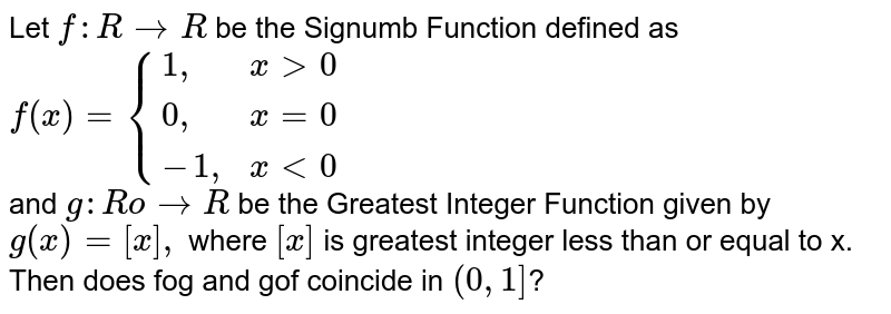 """Let `f : R to R` be the Signumb Function defined as <br> ` f (x) = {{:(1"""","""", x gt 0), ( 0"""","""" , x =0), ( -1 """","""" , x lt 0):}` <br> and `g : Ro to R` be the Greatest Integer Function given by `g (x) = [x],` where `[x]` is greatest integer less than or equal to x. Then does fog and gof coincide in `(0,1]`?"""
