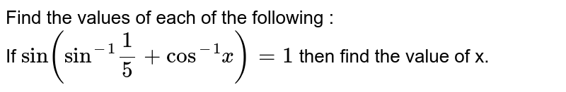 """Find the values of each of the following : <br> If `sin (""""sin""""^(-1)1/5+""""cos""""^(-1)x)=1` then find the value of x."""