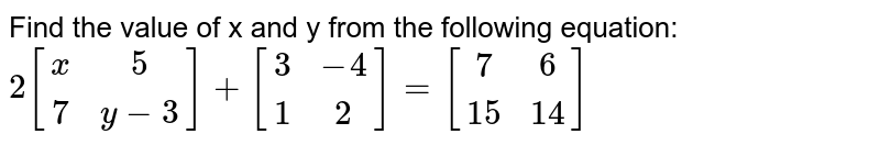 Find the value of x and y from the following equation: <br> `2[(x,5),(7,y-3)]+[(3,-4),(1,2)]=[(7,6),(15,14)]`