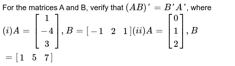 For the matrices A and B, verify that `(AB)'=B'A'`, where <br> `(i) A=[(1),(-4),(3)], B=[(-1,2,1)] (ii)A=[(0),(1),(2)],B=[(1,5,7)]`