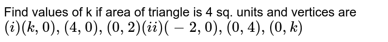 """Find values of k if area of triangle is 4 sq. units and vertices are <br> ` ( i) (k,0),(4,0) ,( 0,2) """"           """" ( -2,0),( 0,4),( 0,k ) `"""