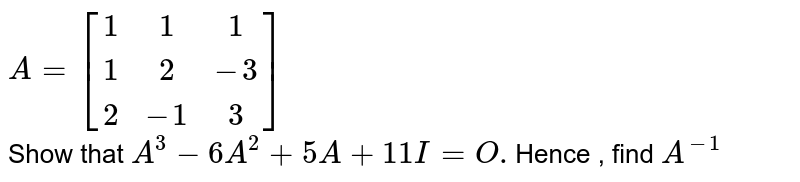 `A={:[( 1,1,1),(1,2,-3),(2,-1,3)]:} ` <br>  Show that `A^(3) - 6A^(2) +5A +11 I =O. `Hence , find ` A^(-1) `