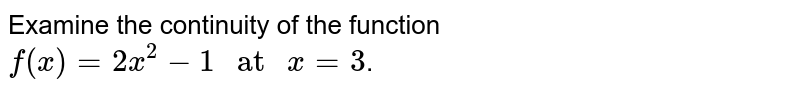 """Examine the continuity of the function `f(x)= 2x^(2)-1"""" at """"x=3`."""