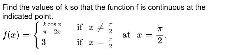 """Find the values of k so that the function f is continuous at the indicated point in Exercises 26 to 29. <br> `f(x)={{:((k cos x)/(pi -2x),"""" if """"x ne (pi)/(2)),(3,"""" if """"x= (pi)/(2)):}"""" at """"x=(pi)/(2)`."""