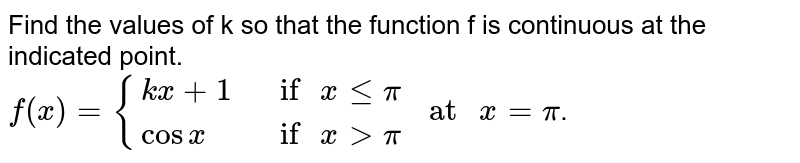 """Find the values of k so that the function f is continuous at the indicated point in Exercises 26 to 29. <br> `f(x)={{:(kx+1,"""" if """"x le pi),(cos x,"""" if """"x gt pi):}"""" at """"x= pi`."""