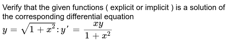Verify that the given functions  ( explicit or implicit ) is a solution of the corresponding differential equation `y = sqrt(1 + x^(2)) : y' = (xy)/(1 + x^(2))`