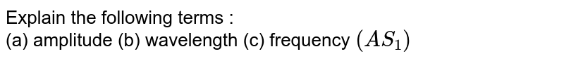 Explain the following terms : <br> (a) amplitude   (b) wavelength (c) frequency `(AS_1)`