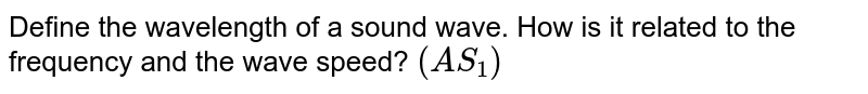 Define the wavelength of a sound wave. How is it related to the frequency and the wave speed? `(AS_1)`