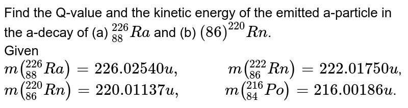 """Find the Q-value and the kinetic energy of the emitted a-particle in the a-decay of (a) `""""""""_(88)^(226)Ra` and (b) `(86)^(220)Rn`. <br> Given `m (""""""""_(88)^(226)Ra) = 226.02540 u, """"        """" m (""""""""_(86)^(222)Rn) = 222.01750 u`, <br> `m (""""""""_(86)^(220)Rn) = 220.01137u, """"       """" m(""""""""_(84)^(216) Po) = 216.00186u`."""