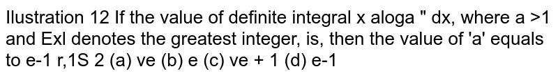 If the value of definite integral   `int_1^a x*a^-[log_ a x]dx,` where  `a >1` and [x] denotes the greatest integer, is, `(e-1)/2` then the value of  equal to