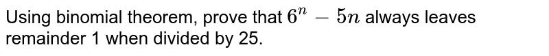 Using binomial theorem, prove that `6^n-5n` always   leaves remainder 1 when divided by 25.