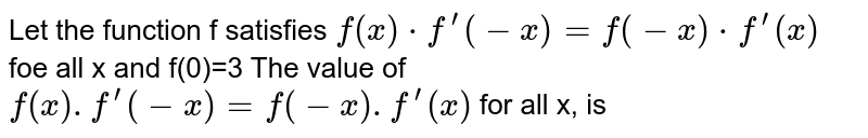 Let the function f satisfies `f(x)*f^(prime)(-x)=f(-x)*f^(prime)(x)` foe all x and f(0)=3 The value of `f(x).f^(prime)(-x)=f(-x).f^(prime)(x)` for all x, is
