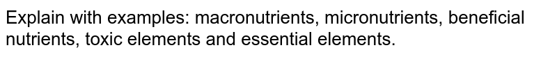 Explain with examples: macronutrients, micronutrients, beneficial nutrients, toxic elements and essential elements.