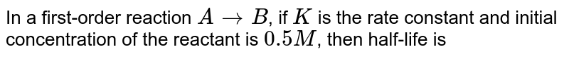 in a  first  order  reaction , `A  to B,` if  k is  rate  constant and  intital concentration  of the  reactant  A   is 0.5 M . Then  the   half  - life  is
