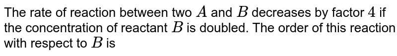 the rate  of  reaction  between  two  reactants A and B  decreases  by a factor  of 4,  if the  concentration  of reactant B is  doubled  the order  of this  reaction  with  respect  to  reactant B is