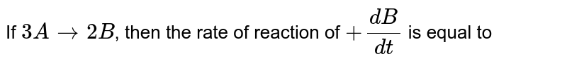 `3A  to 2B `,  rate  reaction  `+([B])/(dt)`  is equal  to