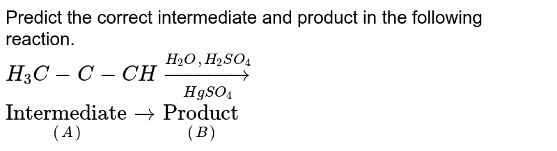 """Predict the correct intermediate and product in the following reaction. <br> `H_(3)C-C-CH underset(HgSO_(4))overset(H_(2)O,H_(2)SO_(4))to` <br> `underset((A))(""""Intermediate"""")tounderset((B))(""""Product"""")`"""