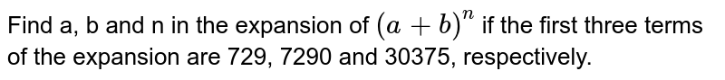 Find a, b and n in   the expansion of `(a+b)^n` if the first three   terms of the expansion are 729, 7290 and 30375, respectively.