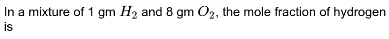 In a mixture of 1 gm `H_(2)` and 8 gm `O_(2)`, the mole fraction of hydrogen is