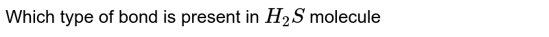 Which type of bond is present in `H_(2)S` molecule
