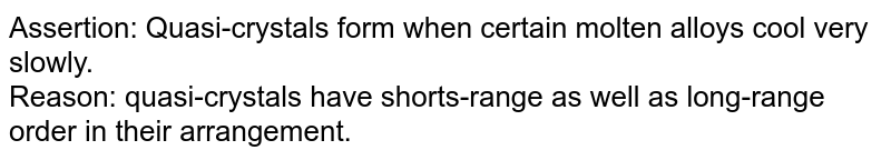 Assertion: Quasi-crystals form when certain molten alloys cool very slowly. <br> Reason: quasi-crystals have shorts-range as well as long-range order in their arrangement.