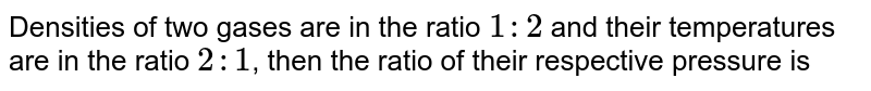 Densities of two gases are in the ratio `1:2` and their temperature are in the ratio `2:1` , then the ratio of their respective pressure is