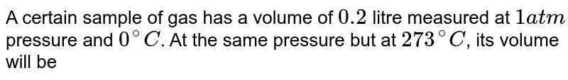 A certain sample of gas has a volume of 0.2 litre measured at 1 atm, pressure and `0^(@)` C. At the same pressure but at `273^(@)C`, its volume will be