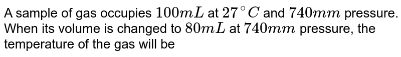 A sample of gas occupies 100 ml at `27^(@)C` and 740 mm pressure. When its volume is changed to 80 ml at 740 mm pressure, the temperature of the gas will be