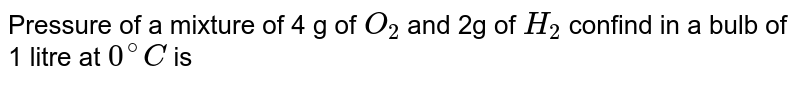 Pressure of a mixture of 4 g of `O_(2)` and 2g of `H_(2)` confind in a bulb of 1 litre at `0^(@)C` is