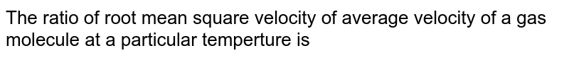 The ratio of root mean square velocity to average velocity of a gas molecule at a particular temperature is