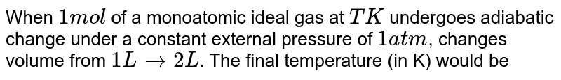 When one mole of monatomic ideal gas at T K undergoes adiabatic change under a constant external pressure of 1 atm changes volume from 1 litres  to 2 litre. The final temperature in Kelvin would be