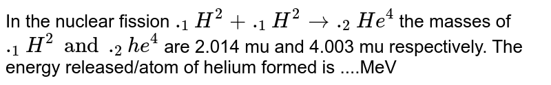 In the nuclear fission `._(1)H^(2) + ._(1)H^(2) rarr ._(2)He^(4)` the masses of `._(1)H^(2) and ._(2)he^(4)` are 2.014 mu and 4.003 mu respectively. The energy released/atom of helium formed is ....MeV