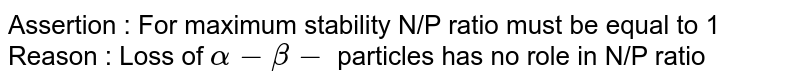 Assertion : For maximum stability N/P ratio must be equal to 1 <br> Reason : Loss of `alpha - beta -` particles has no role in N/P ratio
