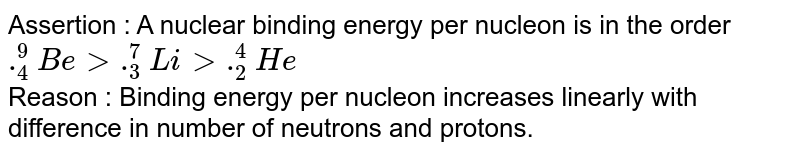 Assertion : A nuclear binding energy per nucleon is in the order `._(4)^(9)Be gt ._(3)^(7)Li gt ._(2)^(4)He` <br> Reason : Binding energy per nucleon increases linearly with difference in number of neutrons and protons.
