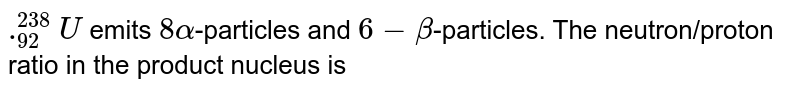 `._(92)^(238)U` emits `8 alpha`-particles and `6-beta`-particles. The neutron/proton ratio in the product nucleus is