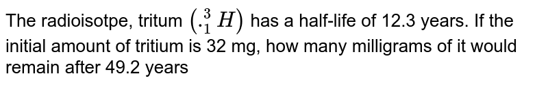 The radioisotpe, tritum `(._(1)^(3)H)` has a half-life of 12.3 years. If the initial amount of tritium is 32 mg, how many milligrams of it would remain after 49.2 years
