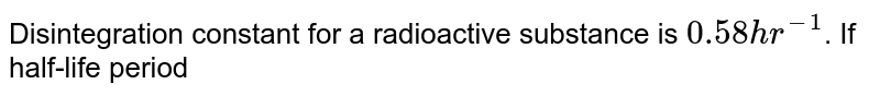 Disintegration constant for a radioactive substance is `0.58 hr^(-1)`. If half-life period