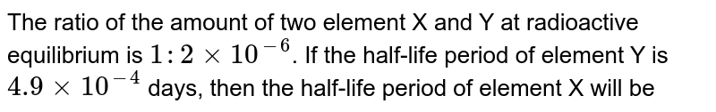 The ratio of the amount of two element X and Y at radioactive equilibrium is `1 : 2 xx 10^(-6)`. If the half-life period of element Y is `4.9 xx 10^(-4)` days, then the half-life period of element X will be