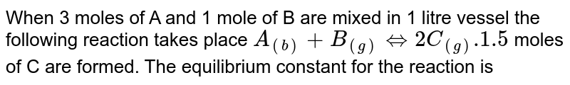 When 3 moles of A and 1 mole of B are mixed in 1 litre vessel the following reaction takes place `A_((b))+B_((g))hArr2C_((g)).1.5` moles of C are formed. The equilibrium constant for the reaction is