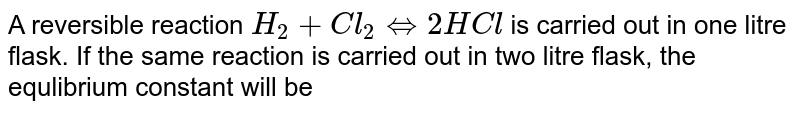 A reversible reaction `H_(2)+Cl_(2)hArr2HCl` is carried out in one litre flask. If the same reaction is carried out in two litre flask, the equlibrium constant will be