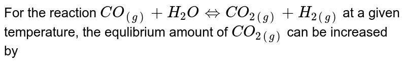 For the reaction `CO_((g))+H_(2)OhArrCO_(2(g))+H_(2(g))` at a given temperature, the equlibrium amount of `CO_(2(g))`  can be increased by
