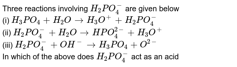 Three reactions involving `H_(2)PO_(4)^(-)` are given below  <br> (i) `H_(3)PO_(4) + H_(2)O rarr H_(3)O^(+) + H_(2)PO_(4)^(-)` <br> (ii) `H_(2)PO_(4)^(-) + H_(2)O rarr HPO_(4)^(2-) + H_(3)O^(+)` <br> (iii) `H_(2)PO_(4)^(-) + OH^(-) rarr H_(3)PO_(4) + O^(2-)` <br> In which of the above does `H_(2)PO_(4)^(-)` act as an acid