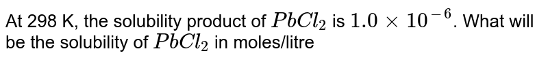 At 298 K, the solubility product of `PbCl_(2)` is `1.0 xx 10^(-6)`. What will be the solubility of `PbCl_(2)` in moles/litre