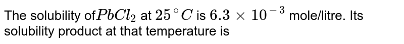 The solubility of` PbCl_(2)` at `25^(@)C` is `6.3 xx 10^(-3)` mole/litre. Its solubility product at that temperature is