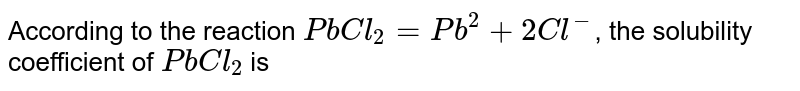 According to the reaction `PbCl_(2) = Pb^(2) + 2Cl^(-)`, the solubility coefficient of `PbCl_(2)` is