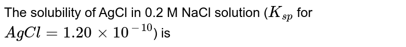 The solubility of AgCl in 0.2 M NaCl solution (`K_(sp)` for `AgCl = 1.20 xx 10^(-10)`) is