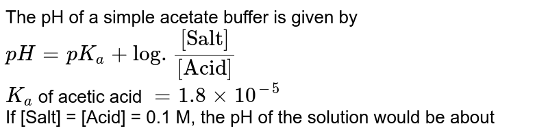 """The pH of a simple acetate buffer is given by `pH = pK_(a) + log.([""""Salt""""])/([""""Acid""""])` <br> `K_(a)` of acetic acid `= 1.8 xx 10^(-5)` <br> If [Salt] = [Acid] = 0.1 M, the pH of the solution would be about"""