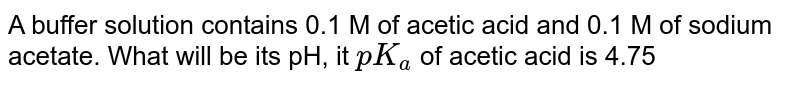 A buffer solution  contains 0.1 M of acetic acid and 0.1 M of sodium acetate. What will be its pH, it `pK_(a)` of acetic acid is 4.75
